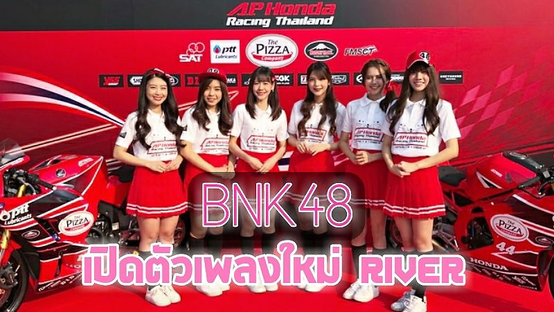 BNK48 เปิดตัวเพลงใหม่ River และแบรนด์แอมบาสเดอร์ A.P. Honda Racing