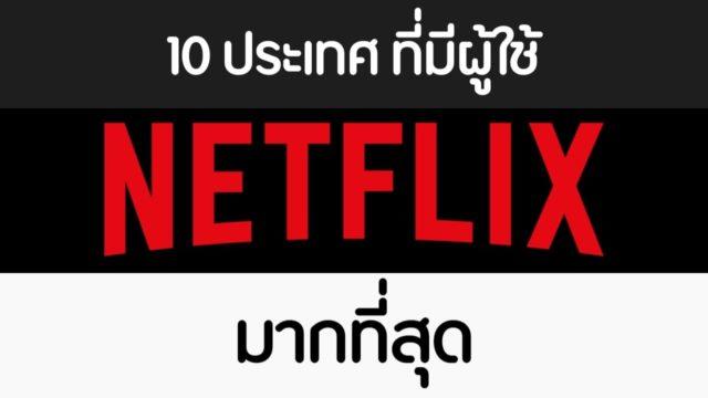 10 ประเทศผู้ใช้ NETFLIX มากที่สุด คาดได้เงินคนไทยไม่ต่ำกว่าเดือนละ 100 ล้าน