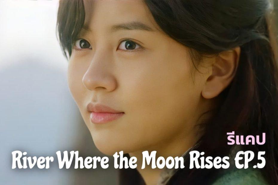 รีแคปซีรีส์ River Where the Moon Rises EP.5 : ละทิ้งอดีตเพื่ออยู่กับปัจจุบัน