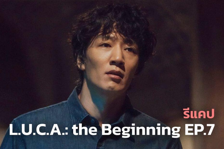 รีแคปซีรีส์ L.U.C.A. the Beginning EP.7 : คนที่ไว้ใจที่สุดในโลก
