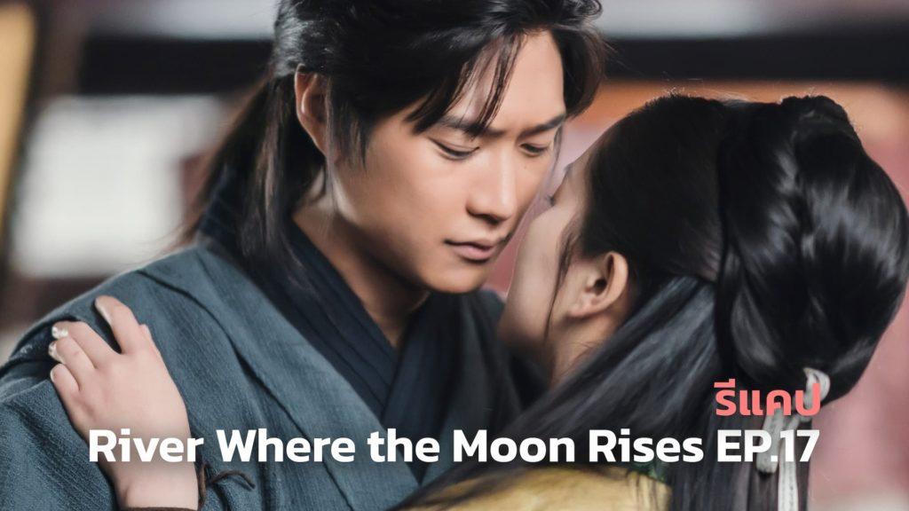 รีแคปซีรีส์ River Where the Moon Rises EP.17 : จูบครั้งสุดท้าย