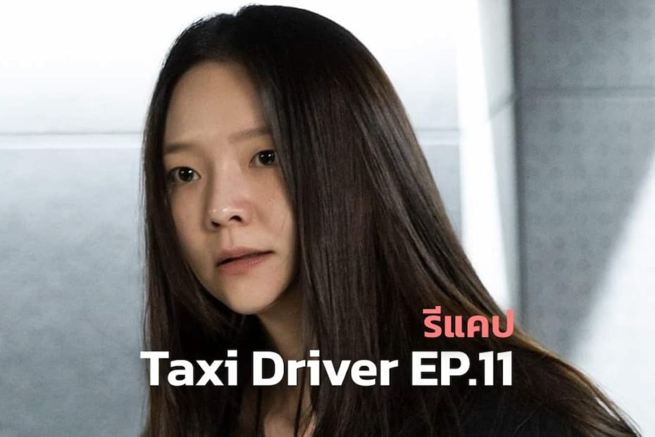 รีแคปซีรีส์ Taxi Driver EP.11 : คดีฆาตกรรมไร้ศพ