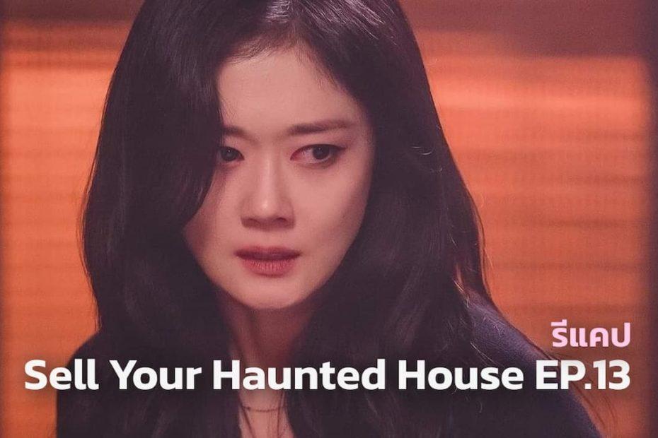 รีแคปซีรีส์ Sell Your Haunted House EP.13 : ความจริงที่ยากเกินจะรับไหว