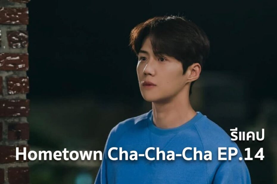 รีแคปซีรีส์ Hometown Cha-Cha-Cha EP.14 : ห้วงอดีตที่ไม่อาจลืมเลือน