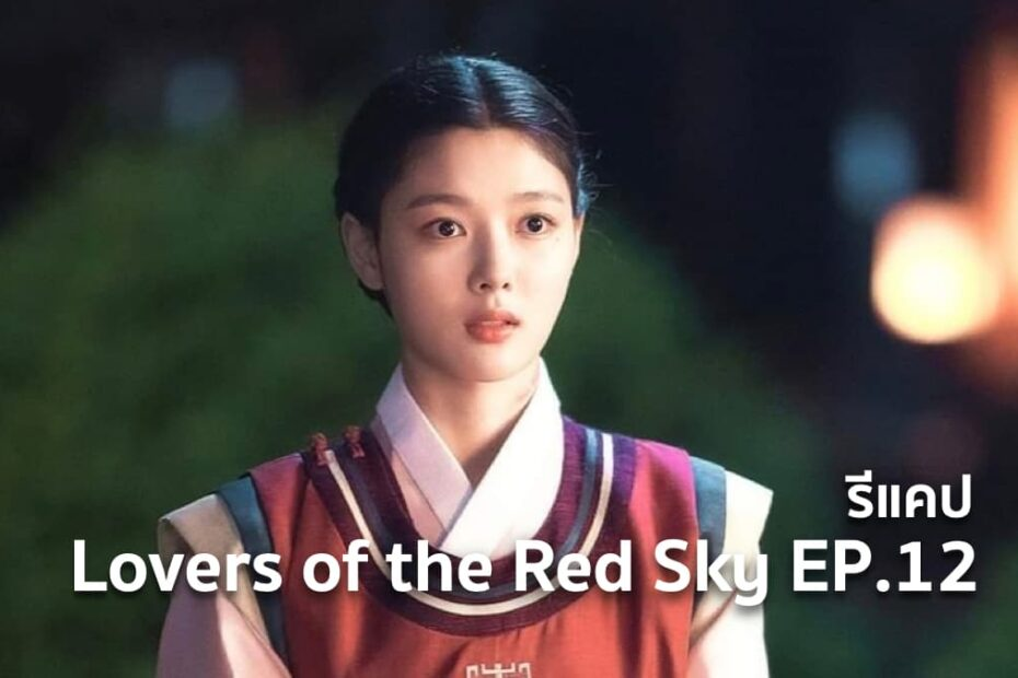 รีแคปซีรีส์ Lovers of the Red Sky EP.12 : ความรักที่ลึกซึ้งถึงเพียงนี้