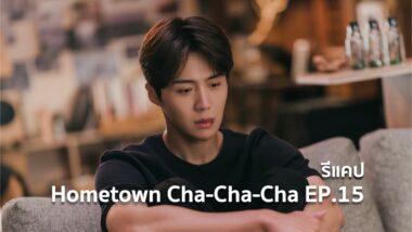 รีแคปซีรีส์ Hometown Cha-Cha-Cha EP.15 : ปลอบประโลมหัวใจ