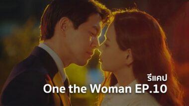 รีแคปซีรีส์ One the Woman EP.10 : ความรักเริ่มขึ้นตั้งแต่วันนั้น