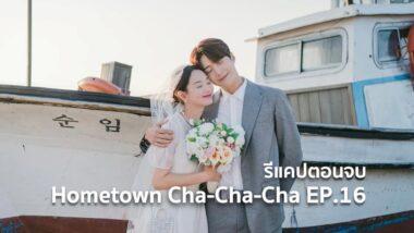 รีแคปซีรีส์ Hometown Cha-Cha-Cha EP.16 : ตอนจบ (ของการเริ่มต้น)