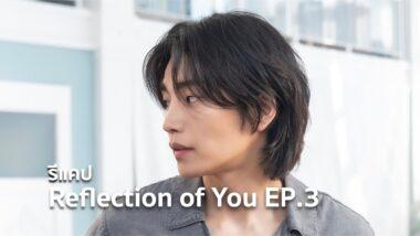 รีแคปซีรีส์ Reflection of You EP.3 : เรื่องส่วนตัวของฉัน