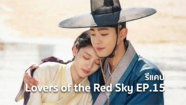 รีแคปซีรีส์ Lovers of the Red Sky EP.15 : ความจริงอันปวดใจ