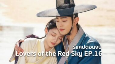 รีแคปซีรีส์ Lovers of the Red Sky EP.16 : ตอนจบ